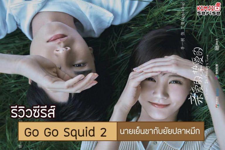 รีวิวซีรีส์จีน Go Go Squid 2 นายเย็นชากับยัยปลาหมึก2